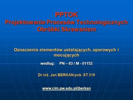 PPTOK Projektowanie Procesów Technologicznych Obróbki Skrawaniem Oznaczenia elementów ustalających, oporowych i mocujących według: PN – 83 / M - 01152.
