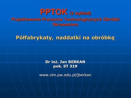 PPTOK (3 wykład) Projektowanie Procesów Technologicznych Obróbki Skrawaniem Półfabrykaty, naddatki na obróbkę Dr inż. Jan BERKAN pok. ST 319 www.cim.pw.edu.pl/jberkan.