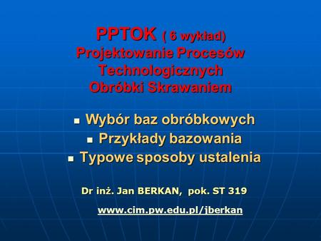 PPTOK ( 6 wykład) Projektowanie Procesów Technologicznych Obróbki Skrawaniem Wybór baz obróbkowych Wybór baz obróbkowych Przykłady bazowania Przykłady.