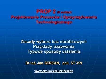 PROP 2 (6 wykład) Projektowanie Procesów i Oprzyrządowania Technologicznego Zasady wyboru baz obróbkowych Przykłady bazowania Typowe sposoby ustalenia.