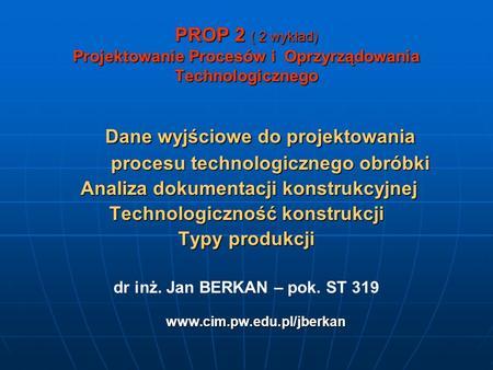 PROP 2 ( 2 wykład) Projektowanie Procesów i Oprzyrządowania Technologicznego Dane wyjściowe do projektowania Dane wyjściowe do projektowania procesu technologicznego.