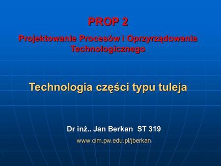 PROP 2 Projektowanie Procesów i Oprzyrządowania Technologicznego Technologia części typu tuleja Dr inż.. Jan Berkan ST 319 www.cim.pw.edu.pl/jberkan.