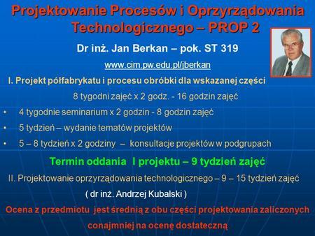 Projektowanie Procesów i Oprzyrządowania Technologicznego – PROP 2 Dr inż. Jan Berkan – pok. ST 319 www.cim.pw.edu.pl/jberkan I. Projekt półfabrykatu i.