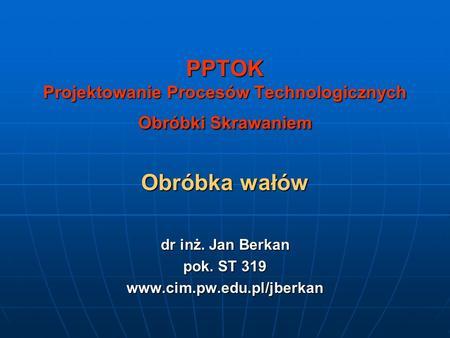 PPTOK Projektowanie Procesów Technologicznych Obróbki Skrawaniem Obróbka wałów dr inż. Jan Berkan pok. ST 319 www.cim.pw.edu.pl/jberkan.