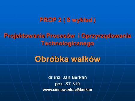 PROP 2 ( 8 wykład ) Projektowanie Procesów i Oprzyrządowania Technologicznego Obróbka wałków dr inż. Jan Berkan pok. ST 319 www.cim.pw.edu.pl/jberkan.