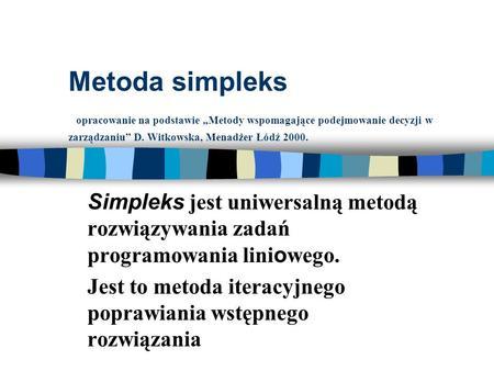 Metoda simpleks opracowanie na podstawie Metody wspomagające podejmowanie decyzji w zarządzaniu D. Witkowska, Menadżer Łódź 2000. Simpleks jest uniwersalną