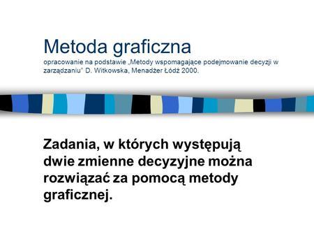 Metoda graficzna opracowanie na podstawie Metody wspomagające podejmowanie decyzji w zarządzaniu D. Witkowska, Menadżer Łódź 2000. Zadania, w których występują