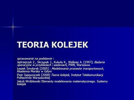 TEORIA KOLEJEK opracowanie na podstawie : Jędrzejczyk Z., Skrzypek J., Kukuła K., Walkosz A. [1997]: Badania operacyjne w przykładach i zadaniach, PWN,