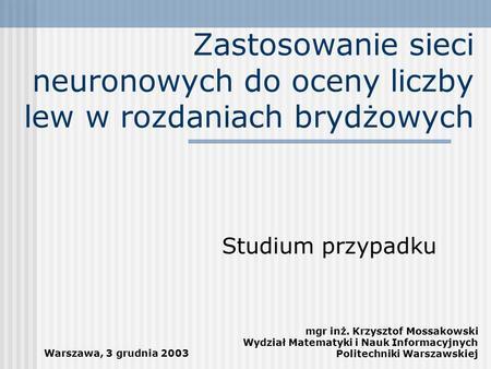 Zastosowanie sieci neuronowych do oceny liczby lew w rozdaniach brydżowych Studium przypadku mgr inż. Krzysztof Mossakowski Wydział Matematyki i Nauk Informacyjnych.