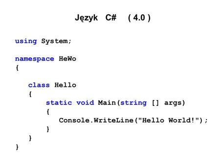 Język C# ( 4.0 ) using System; namespace HeWo { class Hello { static void Main(string [] args) { Console.WriteLine(Hello World!); }