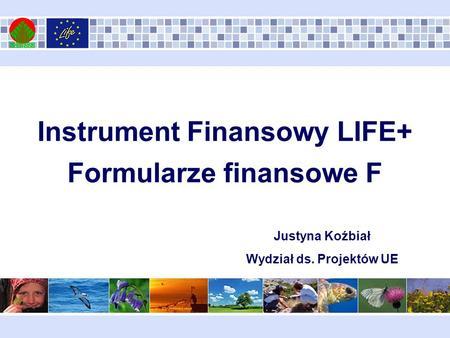 Instrument Finansowy LIFE+ Formularze finansowe F Justyna Koźbiał Wydział ds. Projektów UE.