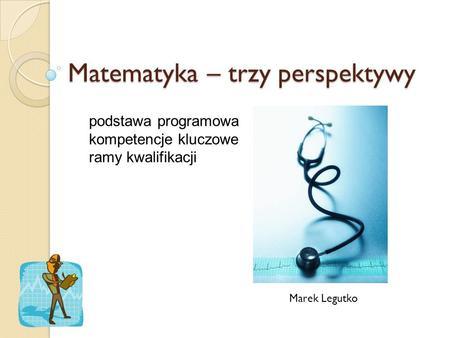 Matematyka – trzy perspektywy Marek Legutko podstawa programowa kompetencje kluczowe ramy kwalifikacji.