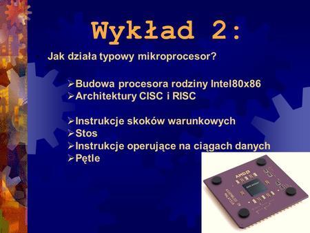 Wykład 2: Jak działa typowy mikroprocesor? Budowa procesora rodziny Intel80x86 Architektury CISC i RISC Instrukcje skoków warunkowych Stos Instrukcje operujące.
