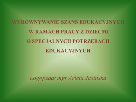 WYRÓWNYWANIE SZANS EDUKACYJNYCH W RAMACH PRACY Z DZIEĆMI O SPECJALNYCH POTRZEBACH EDUKACYJNYCH Logopeda: mgr Arleta Jasińska.