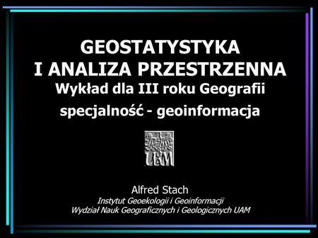GEOSTATYSTYKA I ANALIZA PRZESTRZENNA Wykład dla III roku Geografii specjalność - geoinformacja Alfred Stach Instytut Geoekologii i Geoinformacji Wydział