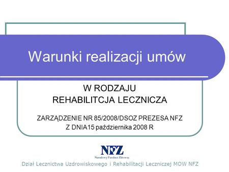 Warunki realizacji umów W RODZAJU REHABILITCJA LECZNICZA ZARZĄDZENIE NR 85/2008/DSOZ PREZESA NFZ Z DNIA15 października 2008 R Dział Lecznictwa Uzdrowiskowego.