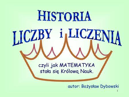 1 czyli jak MATEMATYKA stała się Królową Nauk. autor: Bożysław Dybowski.