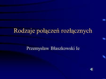Rodzaje połączeń rozłącznych Przemysław Błaszkowski Ie.