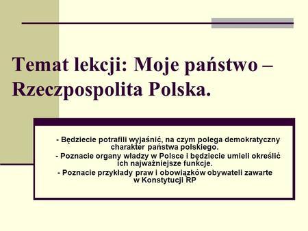 Temat lekcji: Moje państwo – Rzeczpospolita Polska. - Będziecie potrafili wyjaśnić, na czym polega demokratyczny charakter państwa polskiego. - Poznacie.