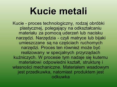 Kucie metali Kucie - proces technologiczny, rodzaj obróbki plastycznej, polegający na odkształcaniu materiału za pomocą uderzeń lub nacisku narzędzi. Narzędzia.