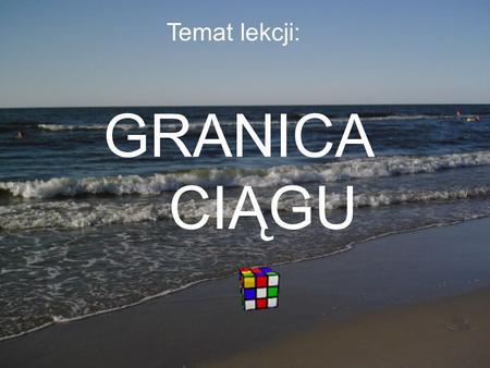 Temat lekcji: GRANICA CIĄGU. Granica ciągu Powtórzenie: Ciągiem nieskończonym nazywamy funkcję określoną na zbiorze liczb naturalnych dodatnich i oznaczamy.