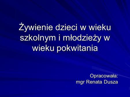 Żywienie dzieci w wieku szkolnym i młodzieży w wieku pokwitania Opracowała: mgr Renata Dusza.