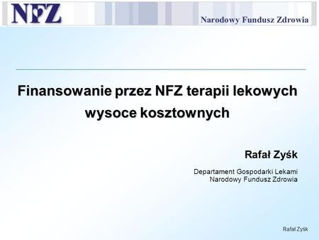 Rafał Zyśk Finansowanie przez NFZ terapii lekowych wysoce kosztownych Rafał Zyśk Departament Gospodarki Lekami Narodowy Fundusz Zdrowia.