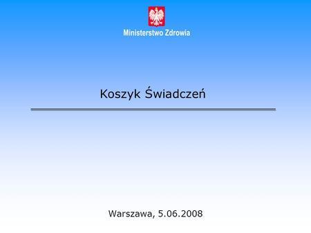 Koszyk Świadczeń Warszawa, 5.06.2008. Cel tworzenia koszyka świadczeń Określenie, do czego mają prawo ubezpieczeni w ramach systemu finansowanego ze środków.
