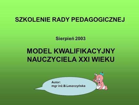 SZKOLENIE RADY PEDAGOGICZNEJ Sierpień 2003 MODEL KWALIFIKACYJNY NAUCZYCIELA XXI WIEKU Autor: mgr inż.B.Leszczyńska.