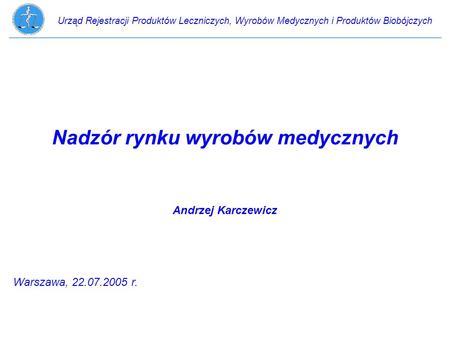 Urząd Rejestracji Produktów Leczniczych, Wyrobów Medycznych i Produktów Biobójczych Nadzór rynku wyrobów medycznych Andrzej Karczewicz Warszawa, 22.07.2005.