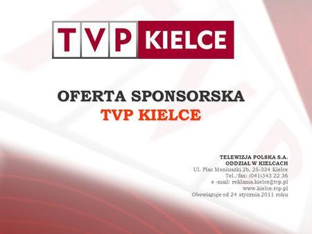 OFERTA SPONSORSKA TVP KIELCE TELEWIZJA POLSKA S.A. ODDZIAŁ W KIELCACH Ul. Plac Moniuszki 2b, 25-334 Kielce Tel./fax: (041)343 22 36 e -mail: