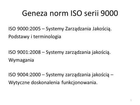 Geneza norm ISO serii 9000 ISO 9000:2005 – Systemy Zarządzania Jakością. Podstawy i terminologia ISO 9001:2008 – Systemy zarządzania jakością. Wymagania.