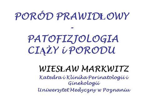 PORÓD PRAWID Ł OWY - PATOFIZJOLOGIA CI ĄŻ Y i PORODU WIES Ł AW MARKWITZ Katedra i Klinika Perinatologii i Ginekologii Uniwersytet Medyczny w Poznaniu.