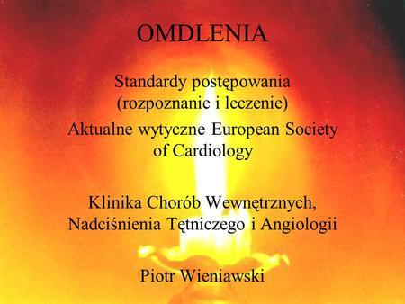 OMDLENIA Standardy postępowania (rozpoznanie i leczenie) Aktualne wytyczne European Society of Cardiology Klinika Chorób Wewnętrznych, Nadciśnienia Tętniczego.