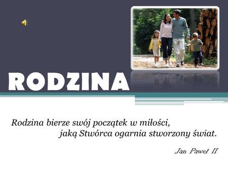 RODZINA Rodzina bierze swój początek w miłości, jaką Stwórca ogarnia stworzony świat. Jan Paweł II.