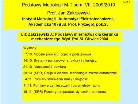 Podstawy Metrologii M-T sem. VII, 2009/2010 Prof. Jan Zakrzewski Instytut Metrologii i Automatyki Elektrotechnicznej Akademicka 10 (Bud. Prof. Fryzego),