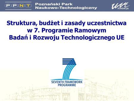 Struktura, budżet i zasady uczestnictwa w 7. Programie Ramowym Badań i Rozwoju Technologicznego UE.