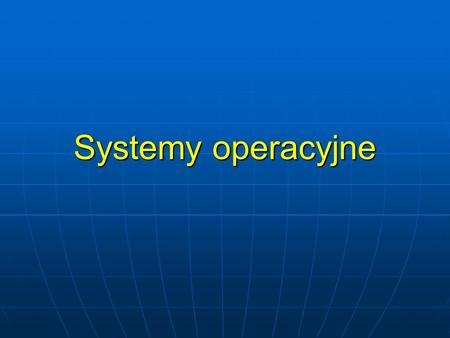 Systemy operacyjne. Co to jest system operacyjny? OS (ang. Operating System) to program, który kontroluje pracę uruchomionych przez użytkownika aplikacji,
