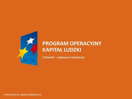 PROGRAM OPERACYJNY KAPITAŁ LUDZKI Człowiek – najlepsza inwestycja Uniwersytet im. Adama Mickiewicza.