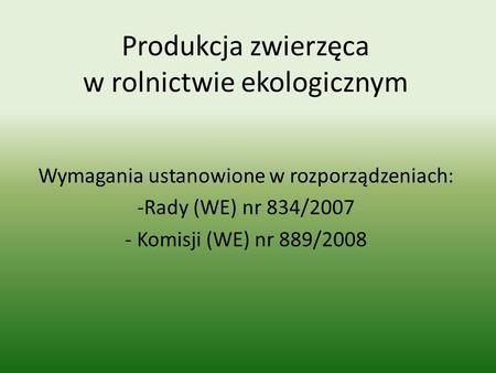 Produkcja zwierzęca w rolnictwie ekologicznym Wymagania ustanowione w rozporządzeniach: -Rady (WE) nr 834/2007 - Komisji (WE) nr 889/2008.