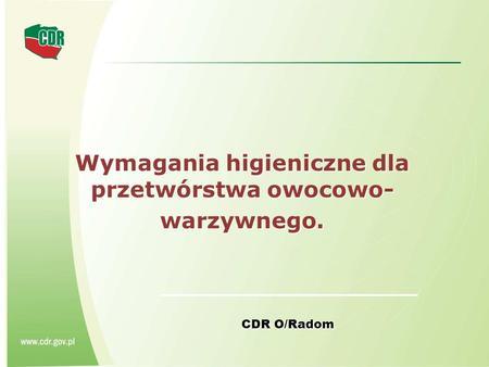 Wymagania higieniczne dla przetwórstwa owocowo- warzywnego. Wymagania higieniczne dla przetwórstwa owocowo- warzywnego. CDR O/Radom.
