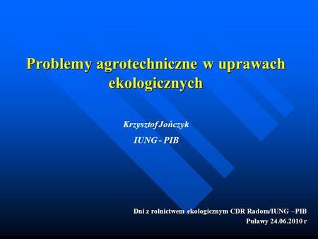 Problemy agrotechniczne w uprawach ekologicznych Dni z rolnictwem ekologicznym CDR Radom/IUNG –PIB Puławy 24.06.2010 r Krzysztof Jończyk IUNG - PIB.