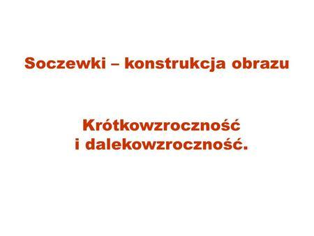 Soczewki – konstrukcja obrazu Krótkowzroczność i dalekowzroczność.