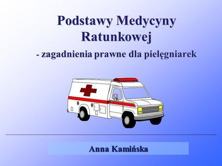 Podstawy Medycyny Ratunkowej - zagadnienia prawne dla pielęgniarek Anna Kamińska.
