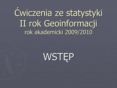 Ćwiczenia ze statystyki II rok Geoinformacji rok akademicki 2009/2010 WSTĘP.