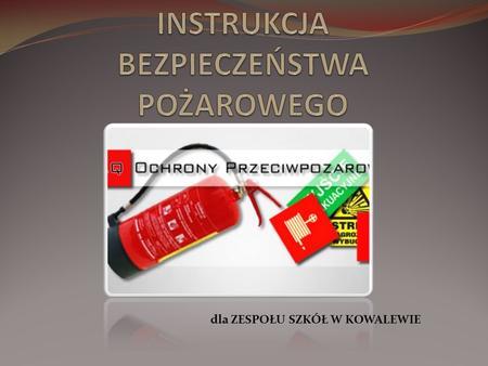 Dla ZESPOŁU SZKÓŁ W KOWALEWIE. WSTĘP Instrukcja Bezpieczeństwa Pożarowego zawiera podstawowe wiadomości dotyczące przyczyn powstania pożaru lub innego.