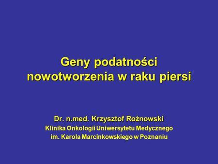 Geny podatności nowotworzenia w raku piersi Dr. n.med. Krzysztof Rożnowski Klinika Onkologii Uniwersytetu Medycznego im. Karola Marcinkowskiego w Poznaniu.