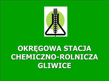 OKRĘGOWA STACJA CHEMICZNO-ROLNICZA GLIWICE. OKRĘGOWA STACJA CHEMICZNO-ROLNICZA W GLIWICACH W GLIWICACH OKRĘGOWA STACJA CHEMICZNO-ROLNICZA W GLIWICACH.