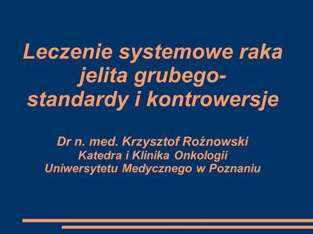 Leczenie systemowe raka jelita grubego- standardy i kontrowersje Dr n. med. Krzysztof Rożnowski Katedra i Klinika Onkologii Uniwersytetu Medycznego w Poznaniu.