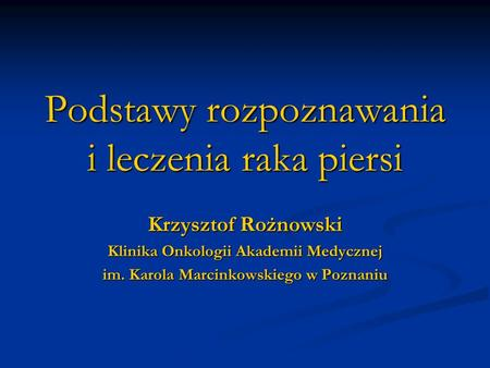 Podstawy rozpoznawania i leczenia raka piersi Krzysztof Rożnowski Klinika Onkologii Akademii Medycznej im. Karola Marcinkowskiego w Poznaniu.